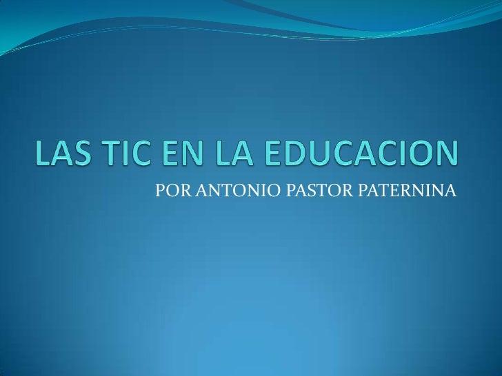 LAS TIC EN LA EDUCACION<br />POR ANTONIO PASTOR PATERNINA<br />