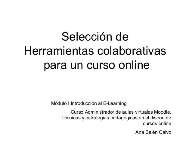 Selección de Herramientas colaborativas para un curso online Módulo I Introducción al E-Learning Curso Administrador de au...