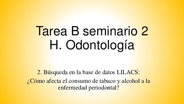 Tarea B seminario 2 H. Odontología 2. Búsqueda en la base de datos LILACS: ¿Cómo afecta el consumo de tabaco y alcohol a l...