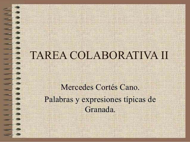 TAREA COLABORATIVA II      Mercedes Cortés Cano.  Palabras y expresiones típicas de              Granada.