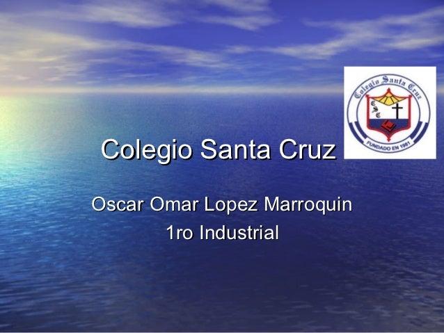 Colegio Santa CruzOscar Omar Lopez Marroquin       1ro Industrial
