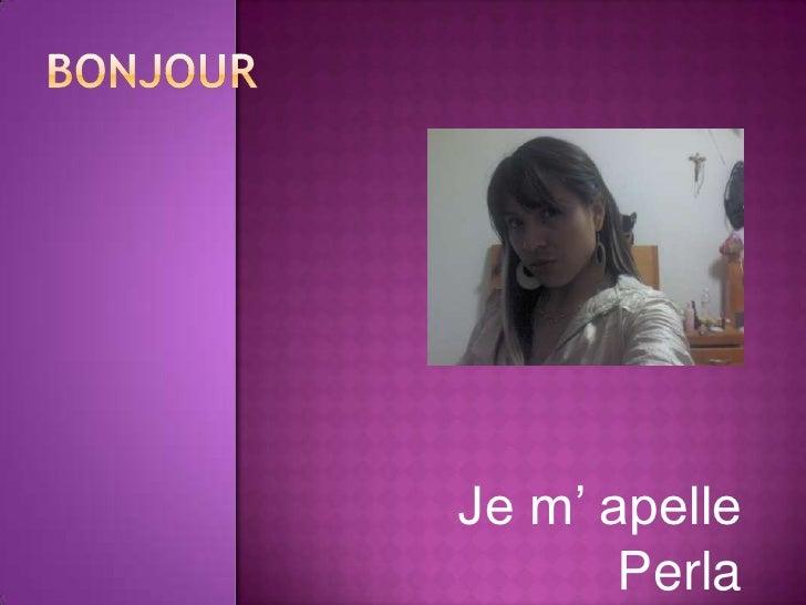 bonjour<br />Je m' apelle Perla<br />