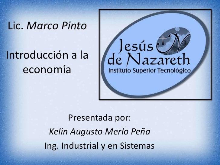 Lic. Marco PintoIntroducción a la economía<br />Presentada por: <br />Kelin Augusto Merlo Peña<br />Ing. Industrial y en S...
