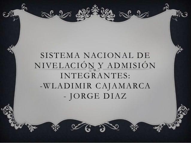 SISTEMA NACIONAL DENIVELACIÓN Y ADMISIÓN     INTEGRANTES: -WLADIMIR CAJAMARCA      - JORGE DIAZ