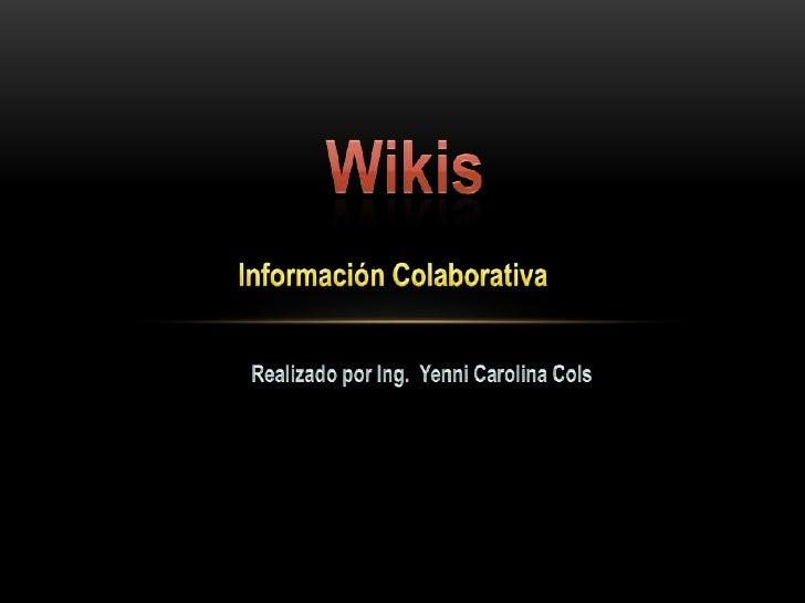 Wikis<br />Información Colaborativa<br />Realizado por Ing.  Yenni Carolina Cols<br />