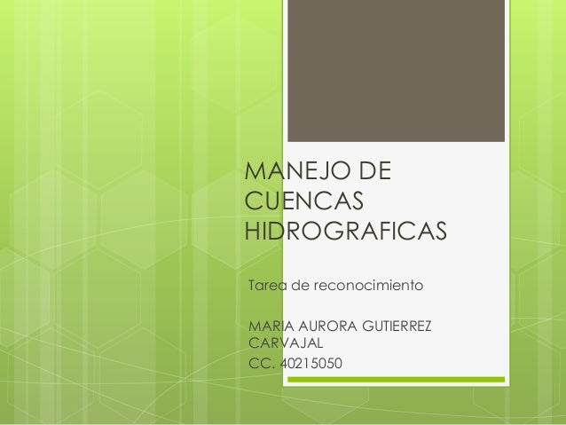 MANEJO DECUENCASHIDROGRAFICASTarea de reconocimientoMARIA AURORA GUTIERREZCARVAJALCC. 40215050
