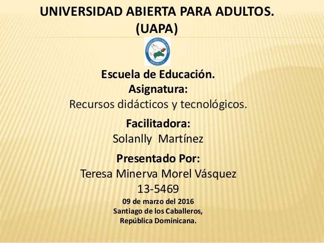 UNIVERSIDAD ABIERTA PARA ADULTOS. (UAPA) Escuela de Educación. Asignatura: Recursos didácticos y tecnológicos. Facilitador...