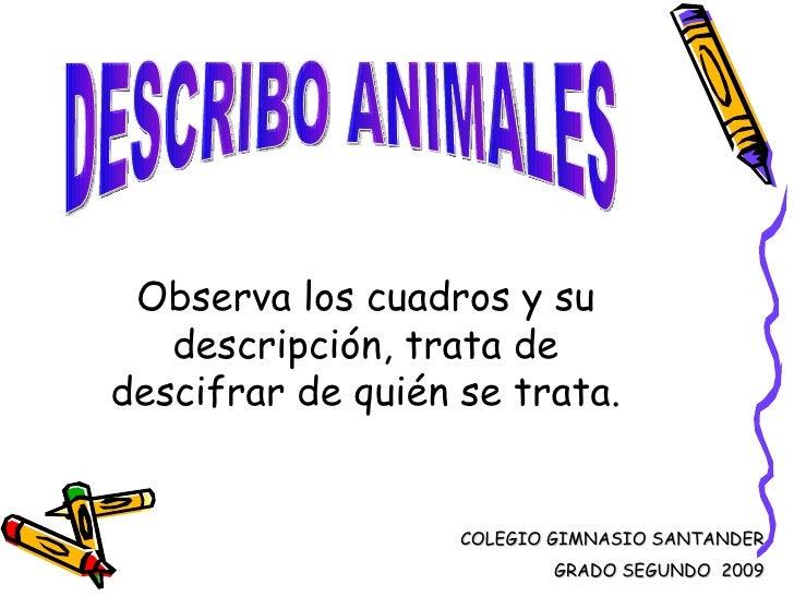DESCRIBO ANIMALES Observa los cuadros y su descripción, trata de descifrar de quién se trata. COLEGIO GIMNASIO SANTANDER G...
