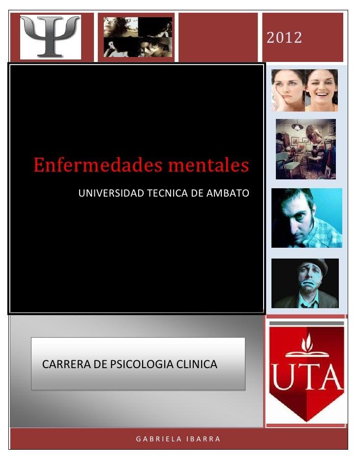 2012Enfermedades mentales     UNIVERSIDAD TECNICA DE AMBATOCARRERA DE PSICOLOGIA CLINICA               GABRIELA IBARRA