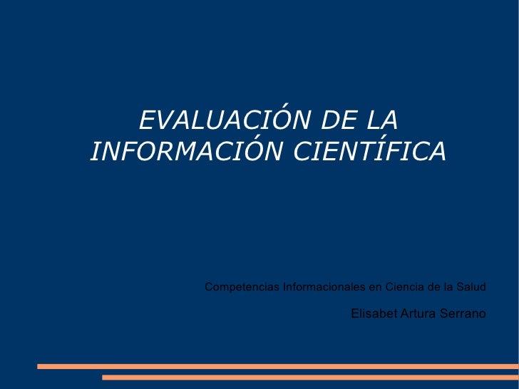EVALUACIÓN DE LA INFORMACIÓN CIENTÍFICA C ompetencias Informacionales en Ciencia de la Salud Elisabet Artura Serrano