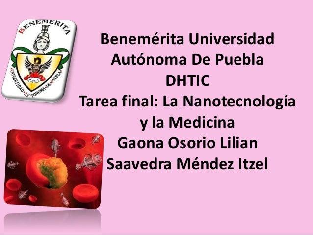 Benemérita Universidad Autónoma De Puebla DHTIC Tarea final: La Nanotecnología y la Medicina Gaona Osorio Lilian Saavedra ...