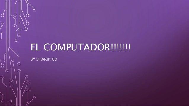 EL COMPUTADOR!!!!!!! BY SHARIK XD