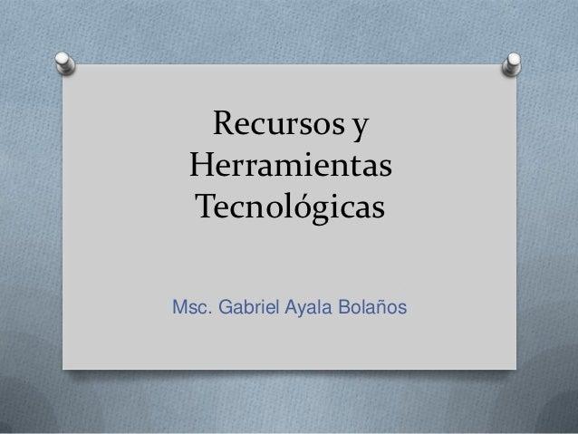 Recursos y Herramientas TecnológicasMsc. Gabriel Ayala Bolaños