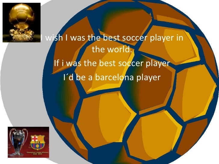 I wish I wasthebest soccer player in theworld.<br />If i wasthebest soccer player<br />I´d be a barcelonaplayer<br />