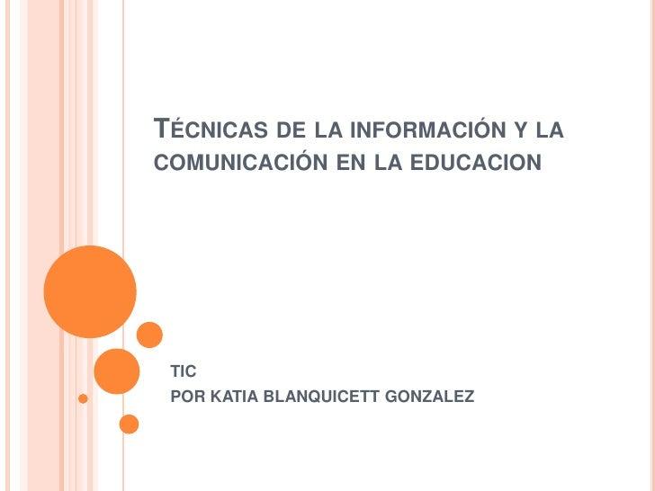 Técnicas de la información y la comunicación en la educacion TIC POR KATIA BLANQUICETT GONZALEZ