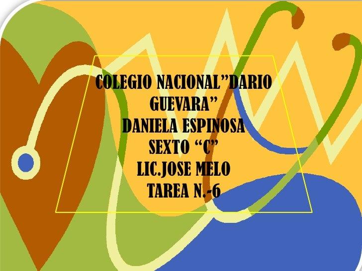 """COLEGIO NACIONAL""""DARIO       GUEVARA""""   DANIELA ESPINOSA       SEXTO """"C""""     LIC.JOSE MELO      TAREA N.-6"""