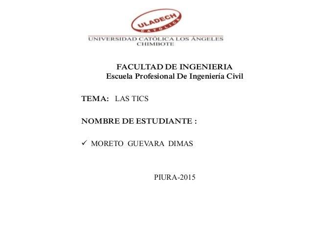 FACULTAD DE INGENIERIA Escuela Profesional De Ingeniería Civil TEMA: LAS TICS NOMBRE DE ESTUDIANTE :  MORETO GUEVARA DIMA...