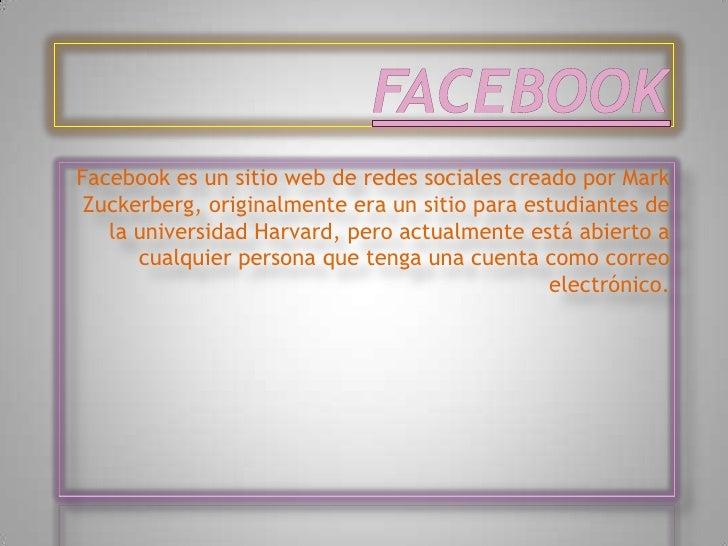Facebook es un sitio web de redes sociales creado por Mark Zuckerberg, originalmente era un sitio para estudiantes de   la...