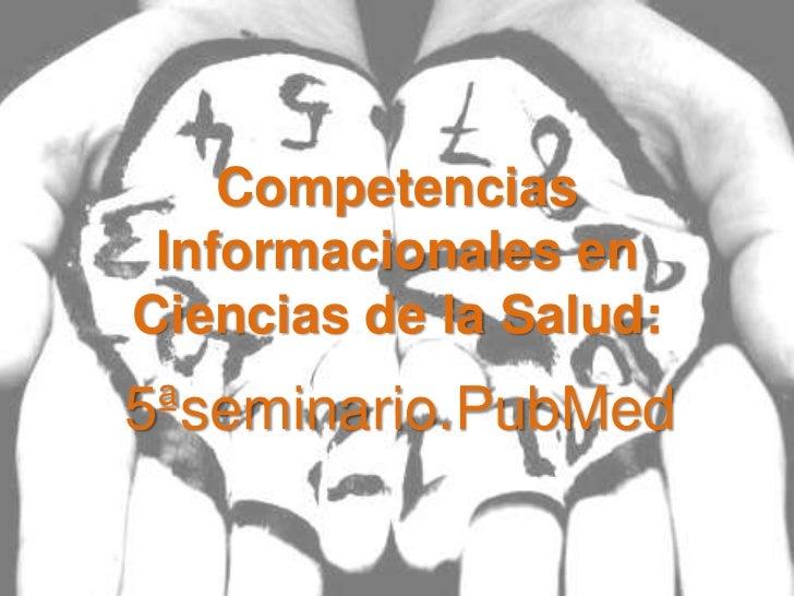 Competencias Informacionales enCiencias de la Salud:5ªseminario.PubMed