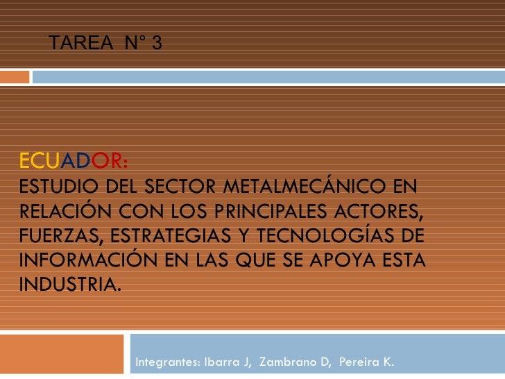 ECU AD OR:  ESTUDIO DEL SECTOR METALMECÁNICO EN RELACIÓN CON LOS PRINCIPALES ACTORES, FUERZAS, ESTRATEGIAS Y TECNOLOGÍAS D...