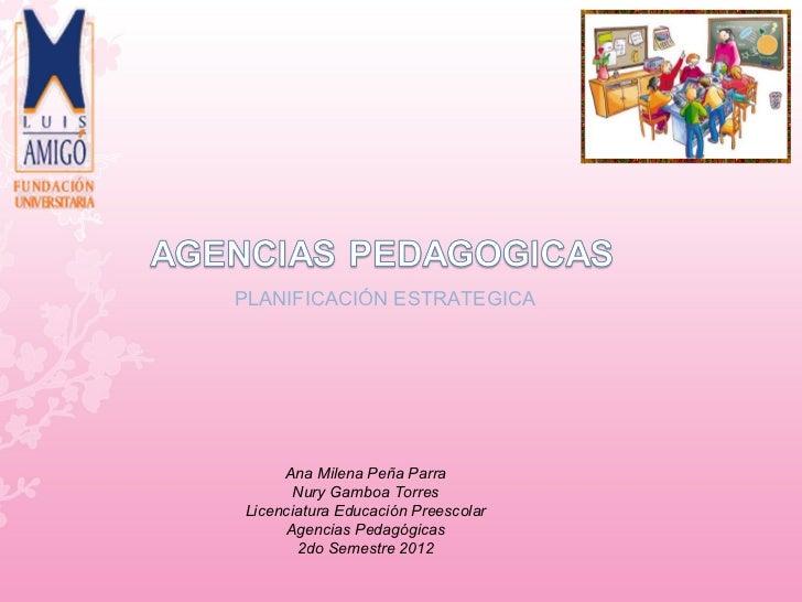 PLANIFICACIÓN ESTRATEGICA     Ana Milena Peña Parra       Nury Gamboa TorresLicenciatura Educación Preescolar     Agencias...