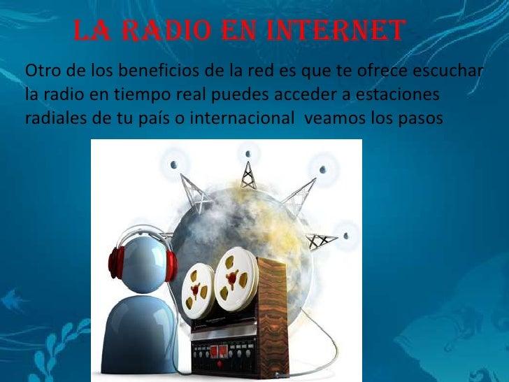 LA RADIO EN INTERNETOtro de los beneficios de la red es que te ofrece escucharla radio en tiempo real puedes acceder a est...