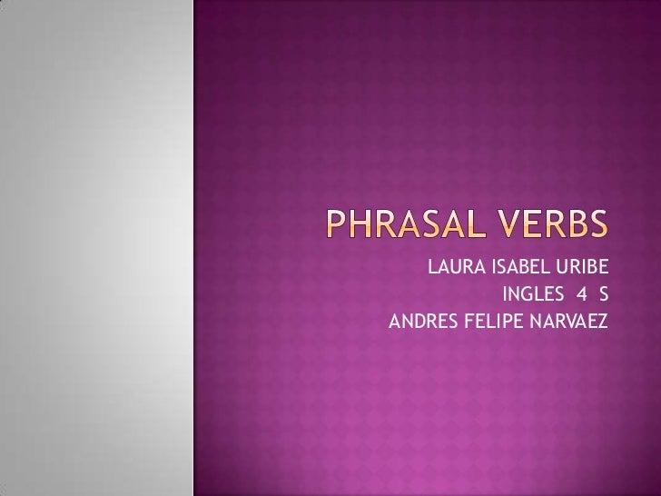 Phrasalverbs<br />LAURA ISABEL URIBE<br />INGLES  4  S<br />ANDRES FELIPE NARVAEZ <br />