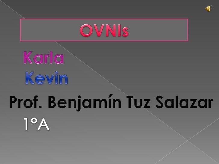 OVNIs<br />Karla<br />Kevin<br />Prof. Benjamín Tuz Salazar<br />1°A<br />