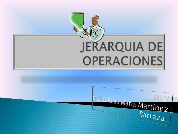 JERARQUIA DE OPERACIONES<br />por:<br />Profra. Rosa María Martínez Barraza.<br />