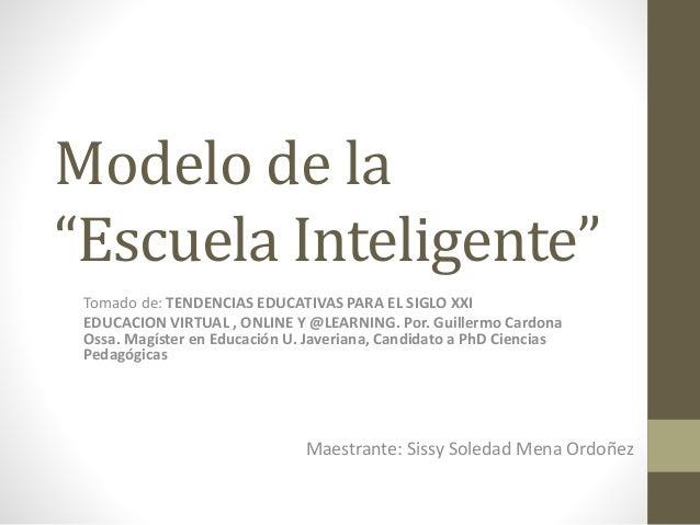 """Modelo de la """"Escuela Inteligente"""" Maestrante: Sissy Soledad Mena Ordoñez Tomado de: TENDENCIAS EDUCATIVAS PARA EL SIGLO X..."""