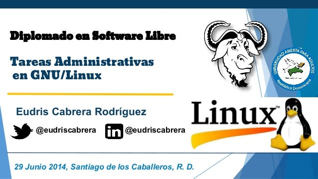 Diplomado en Software Libre Tareas Administrativas en GNU/Linux Eudris Cabrera Rodríguez 29 Junio 2014, Santiago de los Ca...