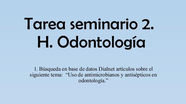 """Tarea seminario 2. H. Odontología 1. Búsqueda en base de datos Dialnet artículos sobre el siguiente tema: """"Uso de antimicr..."""