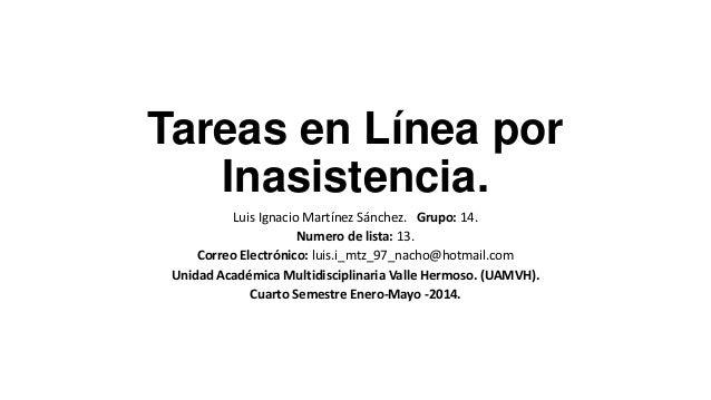 Tareas en Línea por Inasistencia. Luis Ignacio Martínez Sánchez. Grupo: 14. Numero de lista: 13. Correo Electrónico: luis....