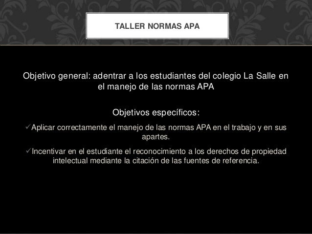 Objetivo general: adentrar a los estudiantes del colegio La Salle en el manejo de las normas APA Objetivos específicos: A...