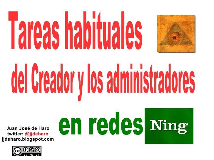 Juan José de Haro twitter:  @jjdeharo jjdeharo.blogspot.com Tareas habituales  del Creador y los administradores en redes