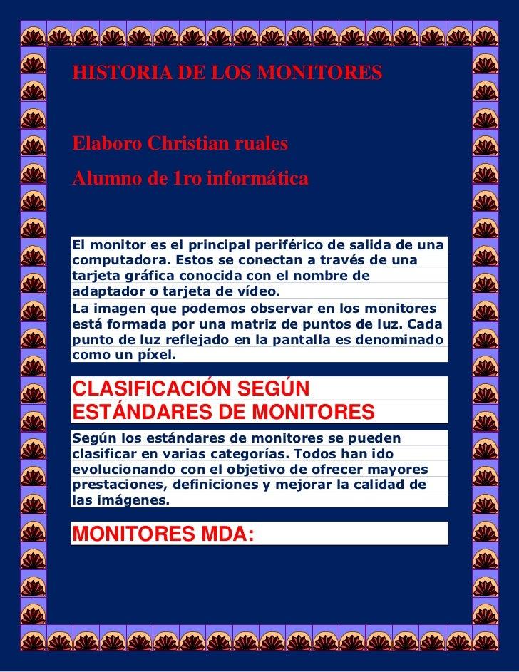 HISTORIA DE LOS MONITORESElaboro Christian rualesAlumno de 1ro informáticaEl monitor es el principal periférico de salida ...