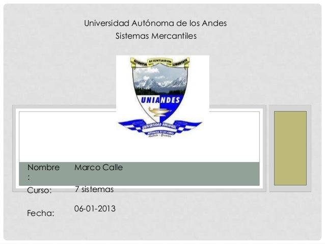 Universidad Autónoma de los Andes Sistemas Mercantiles  Nombre :  Marco Calle  Curso:  7 sistemas  Fecha:  06-01-2013