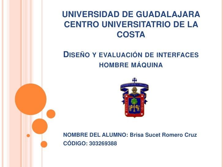 UNIVERSIDAD DE GUADALAJARA CENTRO UNIVERSITATRIO DE LA COSTADiseño y evaluación de interfaces hombre máquina<br />NOMBRE D...