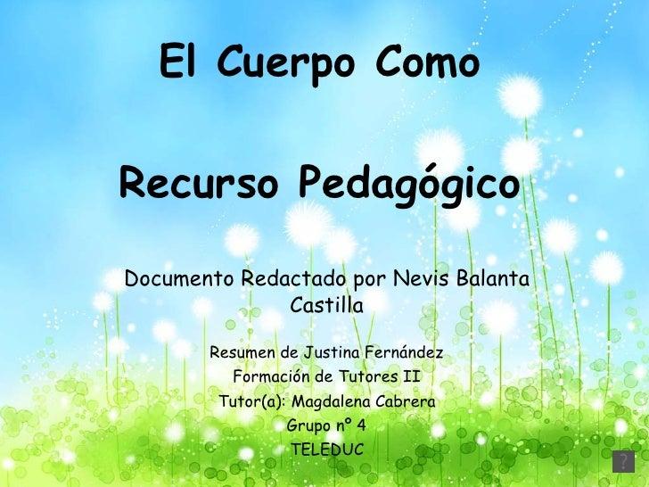 El Cuerpo Como  Recurso Pedagógico  Documento Redactado por Nevis Balanta Castilla Resumen de Justina Fernández Formación ...