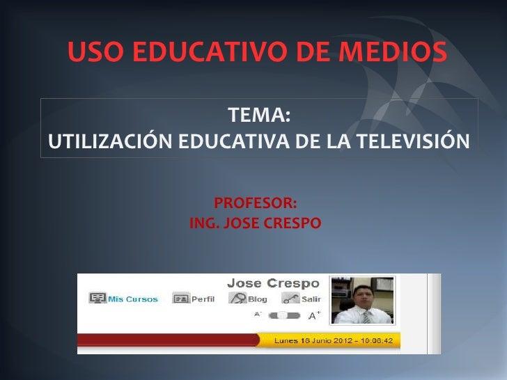 USO EDUCATIVO DE MEDIOS                TEMA:UTILIZACIÓN EDUCATIVA DE LA TELEVISIÓN               PROFESOR:            ING....