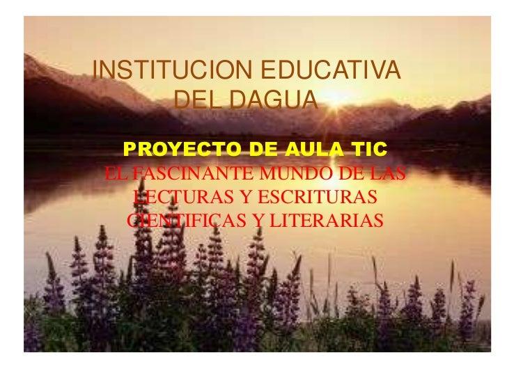 INSTITUCION EDUCATIVA      DEL DAGUA  PROYECTO DE AULA TICEL FASCINANTE MUNDO DE LAS   LECTURAS Y ESCRITURAS  CIENTIFICAS ...