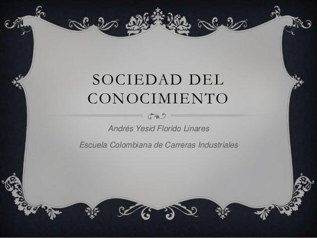 SOCIEDAD DEL CONOCIMIENTO Andrés Yesid Florido Linares Escuela Colombiana de Carreras Industriales