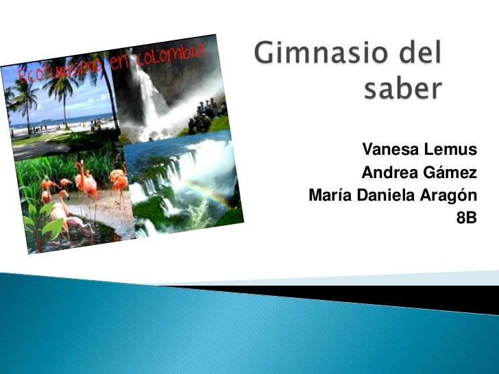 Gimnasio del saber <br />Vanesa Lemus<br />Andrea Gámez<br />María Daniela Aragón<br />8B<br />