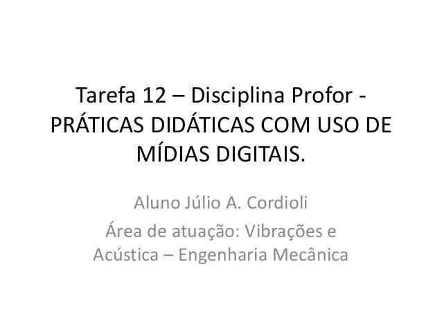 Tarefa 12 – Disciplina Profor -  PRÁTICAS DIDÁTICAS COM USO DE  MÍDIAS DIGITAIS.  Aluno Júlio A. Cordioli  Área de atuação...