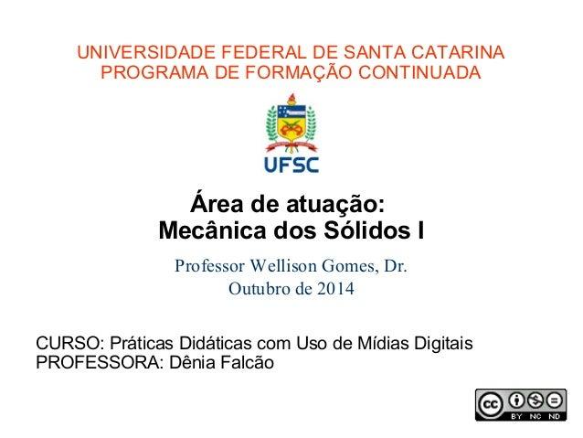 UNIVERSIDADE FEDERAL DE SANTA CATARINA  PROGRAMA DE FORMAÇÃO CONTINUADA  Área de atuação:  Mecânica dos Sólidos I  Profess...