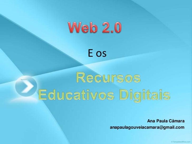 Web 2.0 <br />E os <br />  Recursos Educativos Digitais<br />Ana Paula Câmara<br />anapaulagouveiacamara@gmail.com<br />