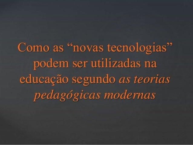 """Como as """"novas tecnologias""""  podem ser utilizadas na  educação segundo as teorias  pedagógicas modernas"""
