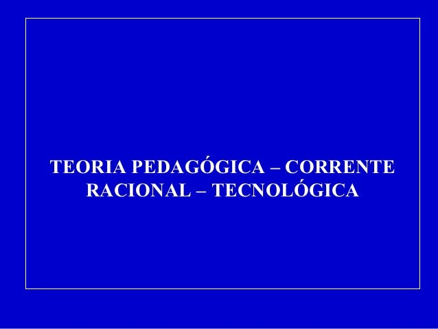 TEORIA PEDAGÓGICA – CORRENTE  RACIONAL – TECNOLÓGICA