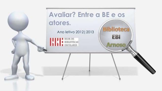Ano letivo 2012 2013Avaliar? Entre a BE e osatores.