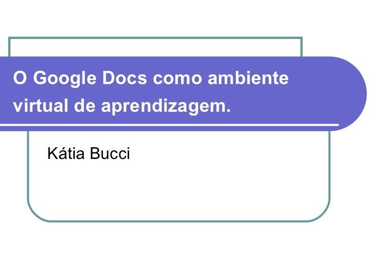 O Google Docs como ambientevirtual de aprendizagem.   Kátia Bucci